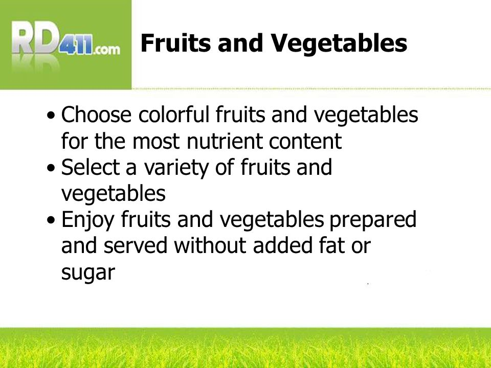 Choose colorful fruits and vegetables for the most nutrient content Select a variety of fruits and vegetables Enjoy fruits and vegetables prepared and served without added fat or sugar Fruits and Vegetables