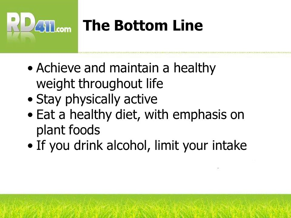Achieve and maintain a healthy weight throughout life Stay physically active Eat a healthy diet, with emphasis on plant foods If you drink alcohol, limit your intake The Bottom Line