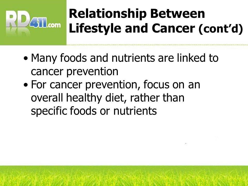Many foods and nutrients are linked to cancer prevention For cancer prevention, focus on an overall healthy diet, rather than specific foods or nutrients Relationship Between Lifestyle and Cancer (contd)