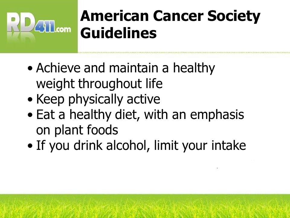 Achieve and maintain a healthy weight throughout life Keep physically active Eat a healthy diet, with an emphasis on plant foods If you drink alcohol, limit your intake American Cancer Society Guidelines