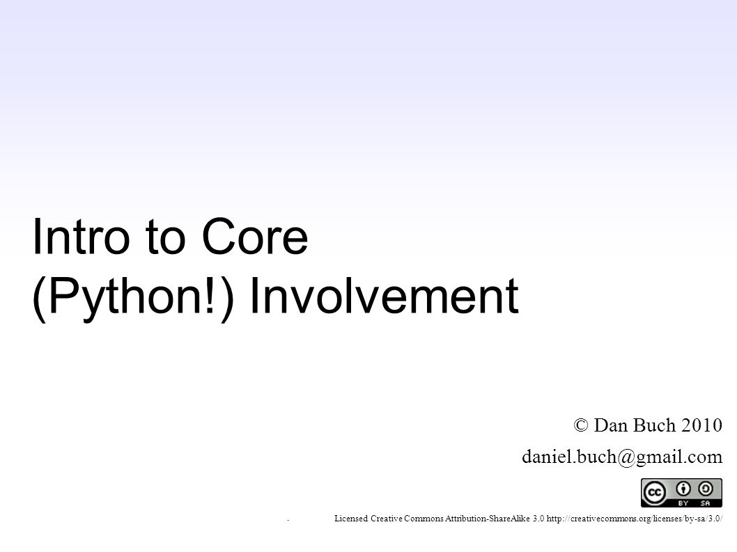 Intro to Core (Python!) Involvement © Dan Buch 2010 daniel.buch@gmail.com ~ Licensed Creative Commons Attribution-ShareAlike 3.0 http://creativecommons.org/licenses/by-sa/3.0/