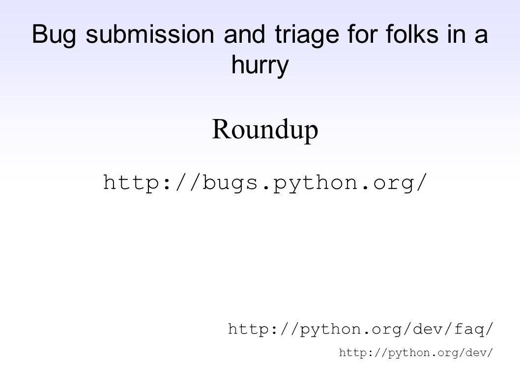 Bug submission and triage for folks in a hurry Roundup http://bugs.python.org/ http://python.org/dev/faq/ http://python.org/dev/