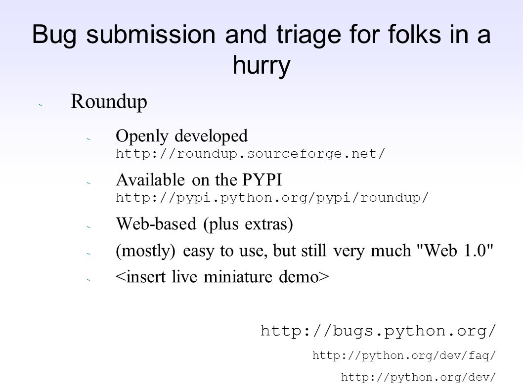 Bug submission and triage for folks in a hurry ~ Roundup Openly developed http://roundup.sourceforge.net/ Available on the PYPI http://pypi.python.org/pypi/roundup/ ~ Web-based (plus extras) ~ (mostly) easy to use, but still very much Web 1.0 ~ http://bugs.python.org/ http://python.org/dev/faq/ http://python.org/dev/