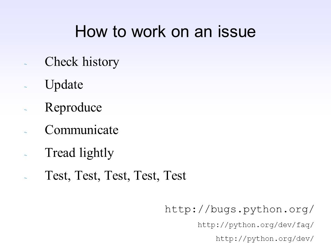 How to work on an issue ~ Check history ~ Update ~ Reproduce ~ Communicate ~ Tread lightly ~ Test, Test, Test, Test, Test http://bugs.python.org/ http://python.org/dev/faq/ http://python.org/dev/