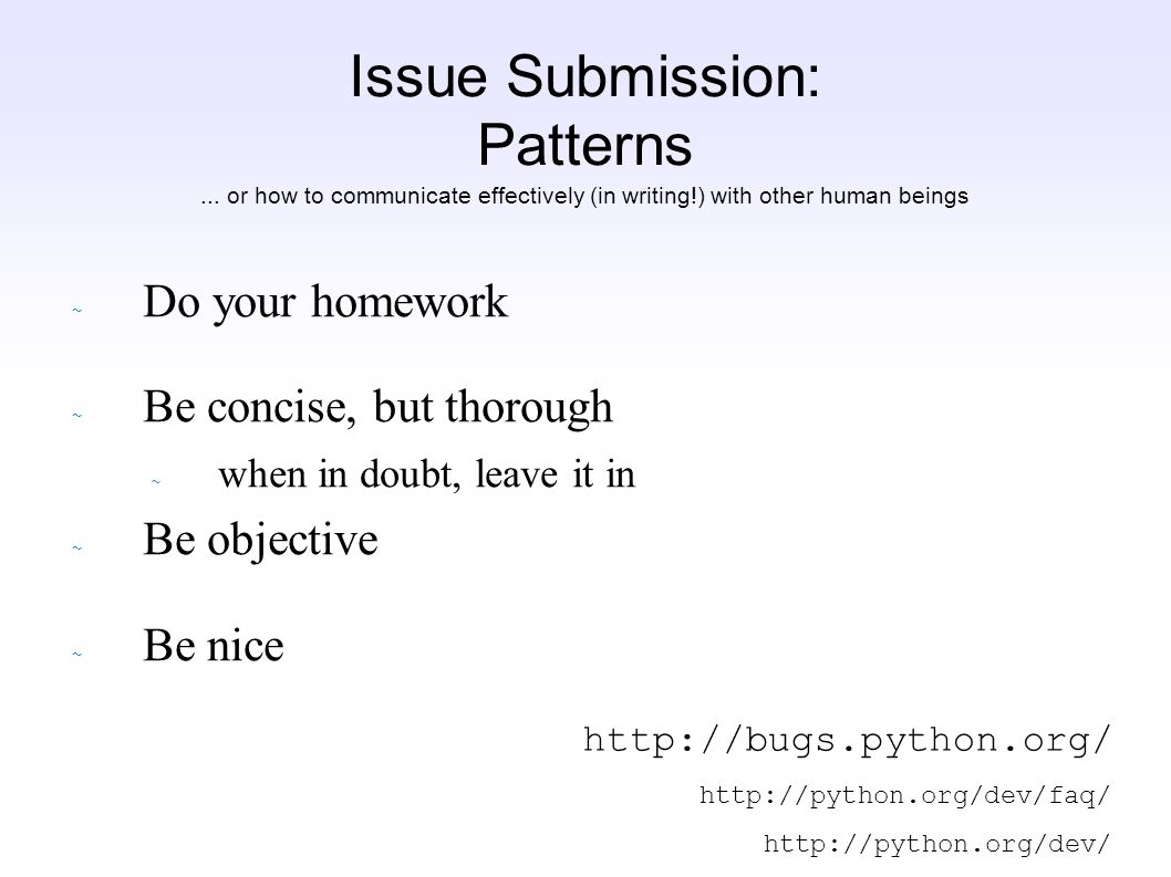 Issue Submission: Patterns ~ Do your homework ~ Be concise, but thorough ~ when in doubt, leave it in ~ Be objective ~ Be nice http://bugs.python.org/ http://python.org/dev/faq/ http://python.org/dev/...
