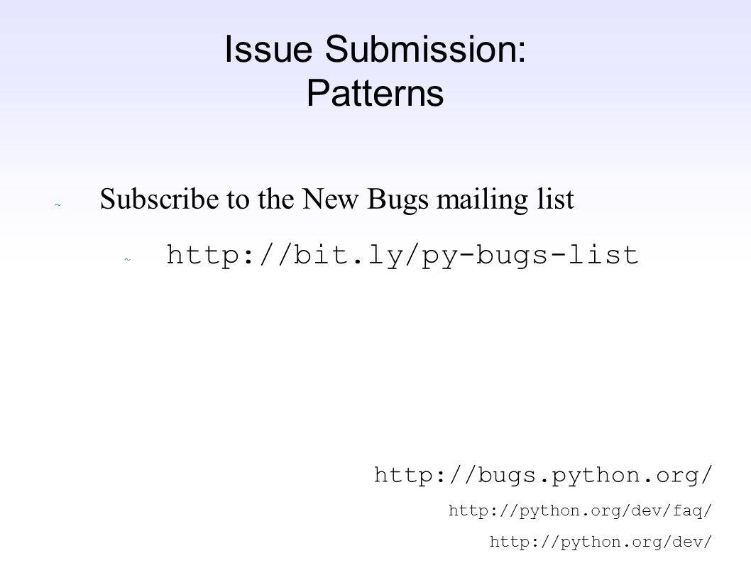Issue Submission: Patterns ~ Subscribe to the New Bugs mailing list http://bit.ly/py-bugs-list http://bugs.python.org/ http://python.org/dev/faq/ http://python.org/dev/