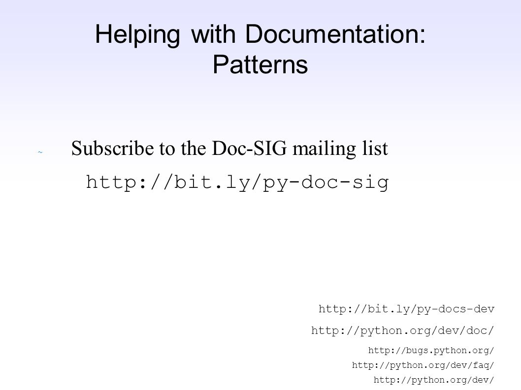 ~ Subscribe to the Doc-SIG mailing list http://bit.ly/py-doc-sig http://bit.ly/py-docs-dev http://python.org/dev/doc/ http://bugs.python.org/ http://python.org/dev/faq/ http://python.org/dev/ Helping with Documentation: Patterns