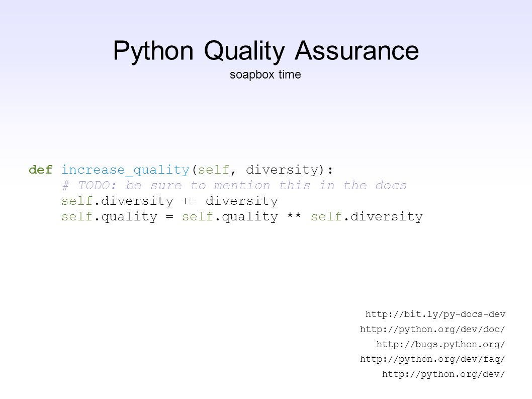 Python Quality Assurance http://bit.ly/py-docs-dev http://python.org/dev/doc/ http://bugs.python.org/ http://python.org/dev/faq/ http://python.org/dev/ def increase_quality(self, diversity): # TODO: be sure to mention this in the docs self.diversity += diversity self.quality = self.quality ** self.diversity soapbox time