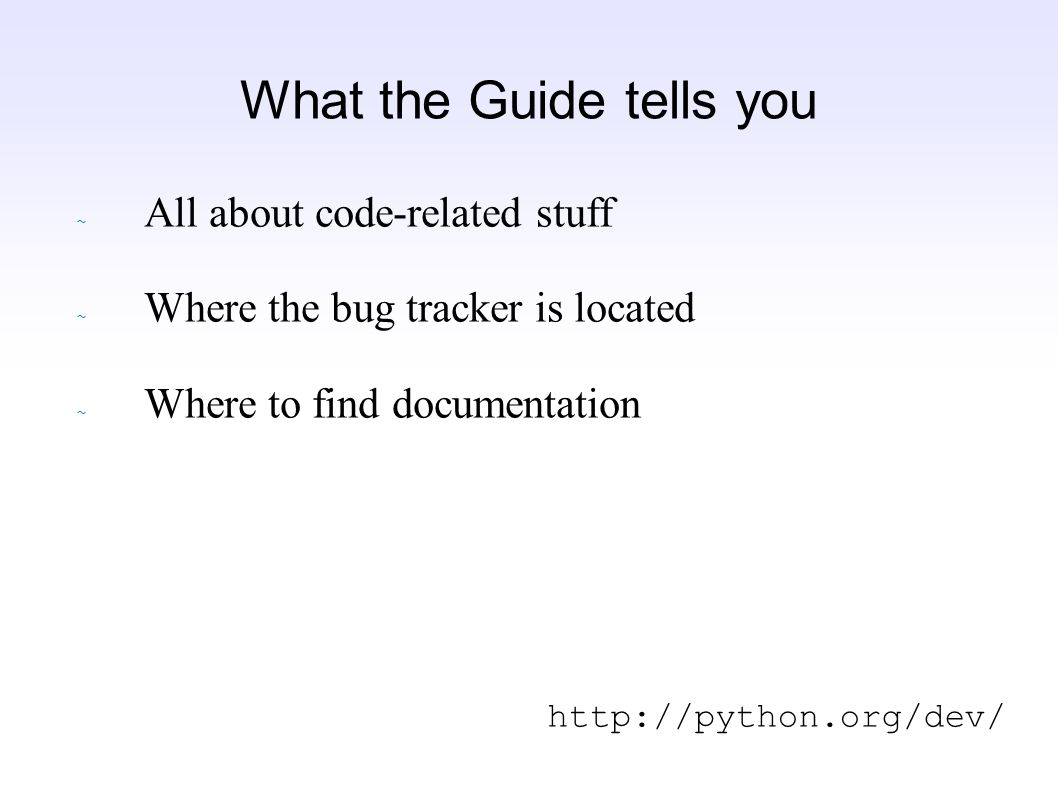 What the Guide tells you ~ All about code-related stuff ~ Where the bug tracker is located ~ Where to find documentation http://python.org/dev/