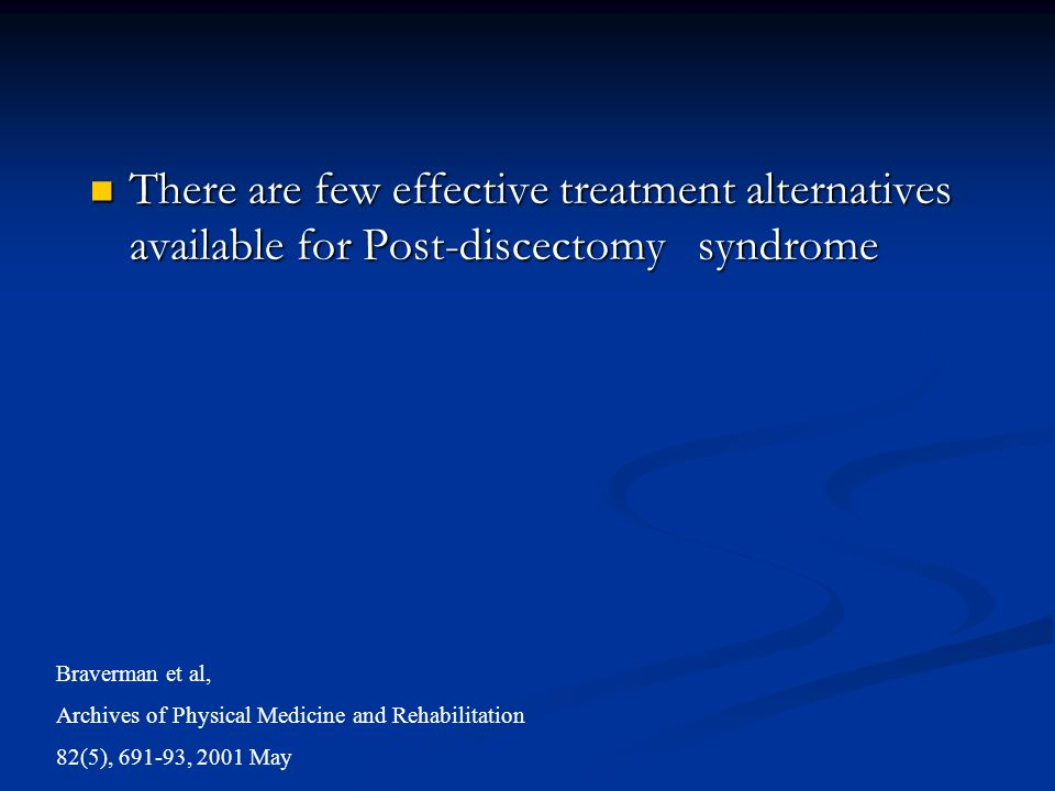 There are few effective treatment alternatives available for Post-discectomy syndrome There are few effective treatment alternatives available for Post-discectomy syndrome Braverman et al, Archives of Physical Medicine and Rehabilitation 82(5), 691-93, 2001 May