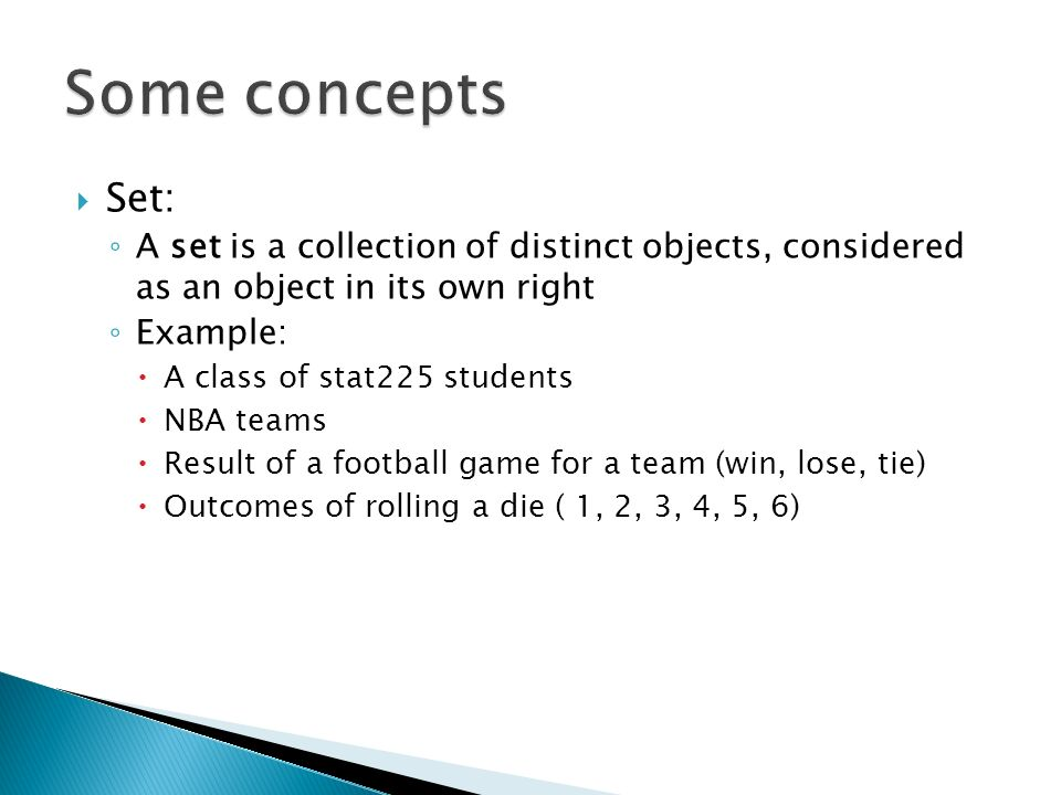 Set: A set is a collection of distinct objects, considered as an object in its own right Example: A class of stat225 students NBA teams Result of a football game for a team (win, lose, tie) Outcomes of rolling a die ( 1, 2, 3, 4, 5, 6)