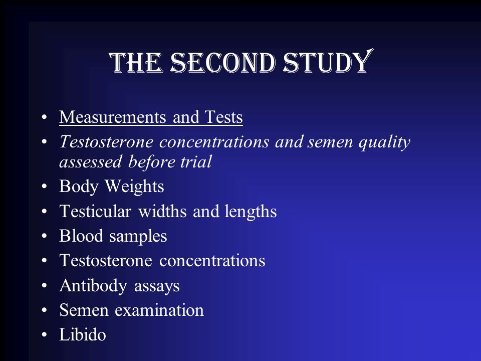 The Second Study Measurements and Tests Testosterone concentrations and semen quality assessed before trial Body Weights Testicular widths and lengths Blood samples Testosterone concentrations Antibody assays Semen examination Libido
