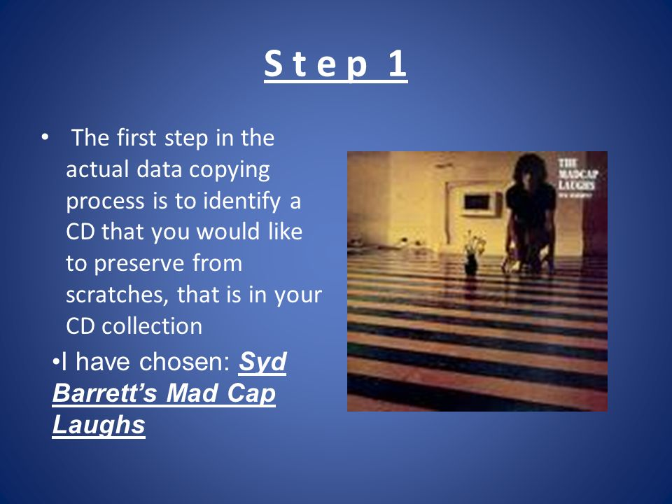 S t e p 1 The first step in the actual data copying process is to identify a CD that you would like to preserve from scratches, that is in your CD collection I have chosen: Syd Barretts Mad Cap Laughs