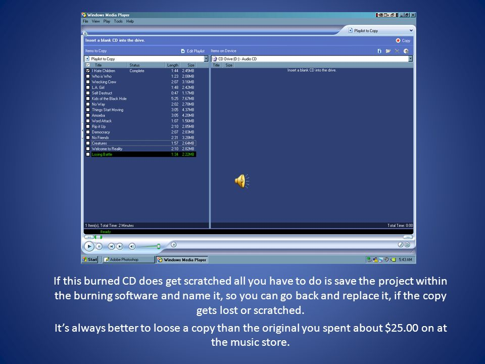 If this burned CD does get scratched all you have to do is save the project within the burning software and name it, so you can go back and replace it, if the copy gets lost or scratched.