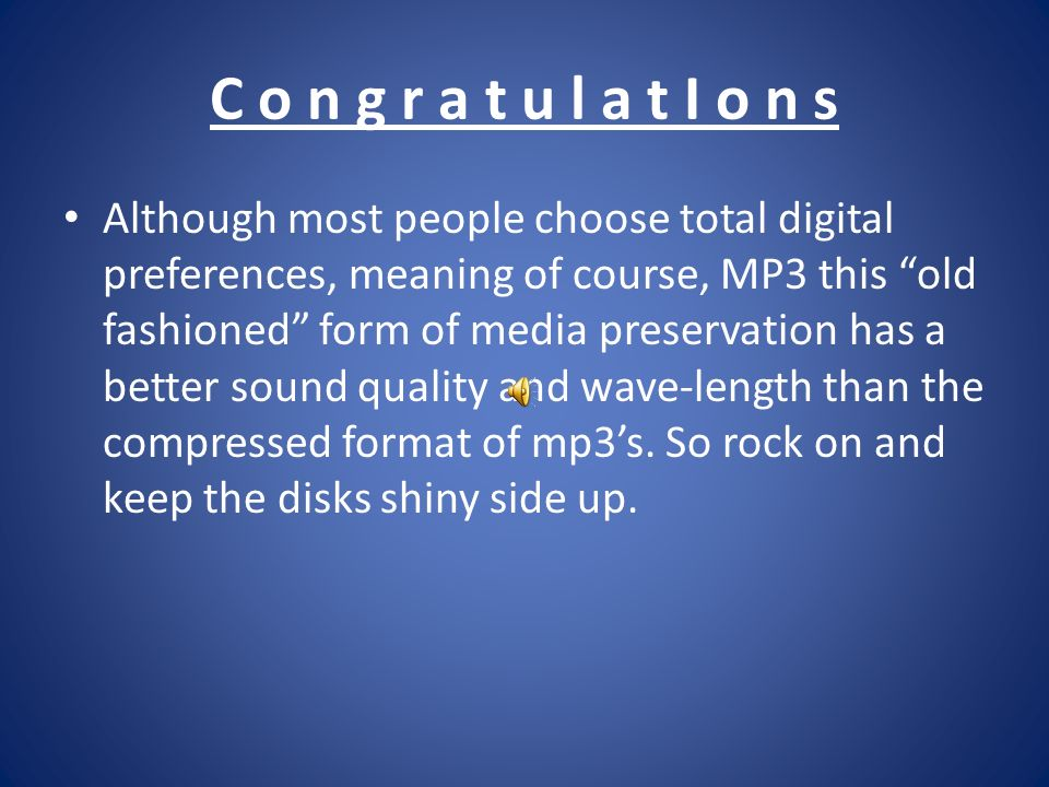 C o n g r a t u l a t I o n s Although most people choose total digital preferences, meaning of course, MP3 this old fashioned form of media preservation has a better sound quality and wave-length than the compressed format of mp3s.