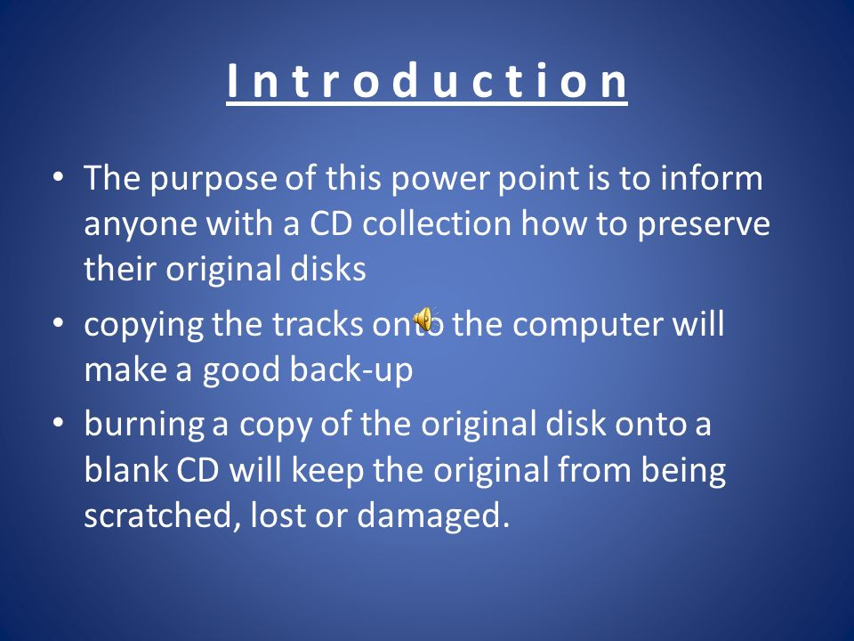 I n t r o d u c t i o n The purpose of this power point is to inform anyone with a CD collection how to preserve their original disks copying the tracks onto the computer will make a good back-up burning a copy of the original disk onto a blank CD will keep the original from being scratched, lost or damaged.