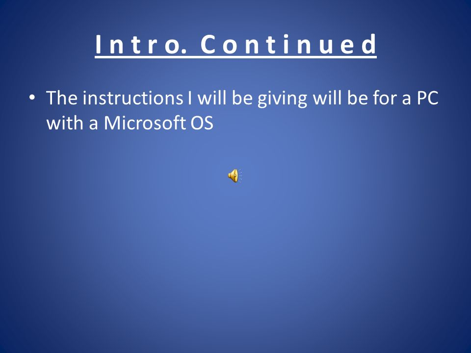I n t r o. C o n t i n u e d The instructions I will be giving will be for a PC with a Microsoft OS