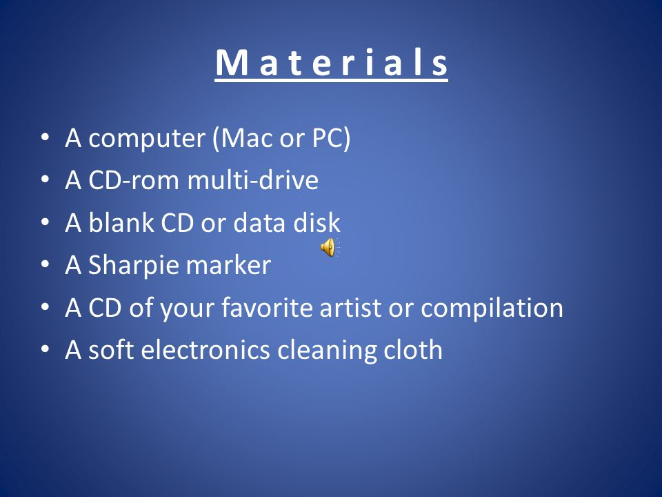 M a t e r i a l s A computer (Mac or PC) A CD-rom multi-drive A blank CD or data disk A Sharpie marker A CD of your favorite artist or compilation A soft electronics cleaning cloth