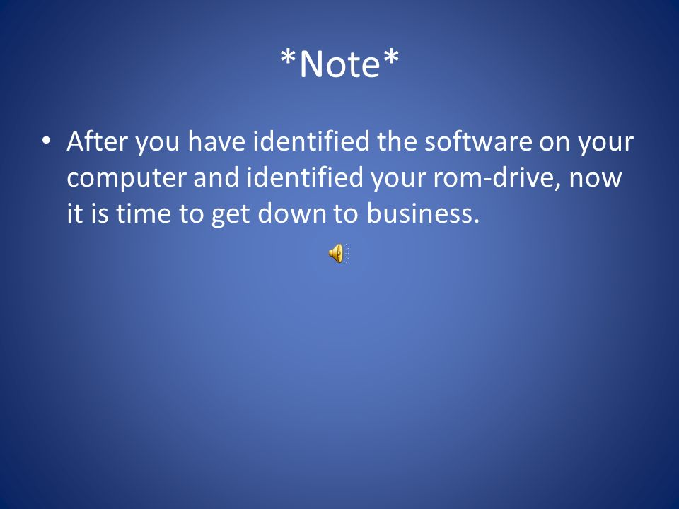 *Note* After you have identified the software on your computer and identified your rom-drive, now it is time to get down to business.