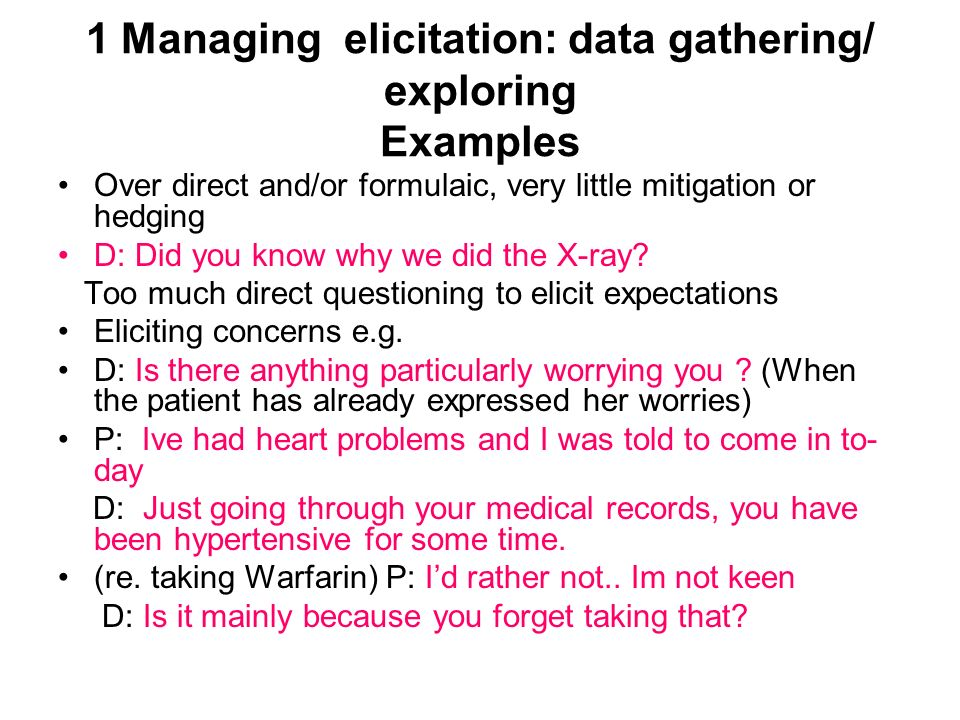 1 Managing elicitation: data gathering/ exploring Examples Over direct and/or formulaic, very little mitigation or hedging D: Did you know why we did the X-ray.