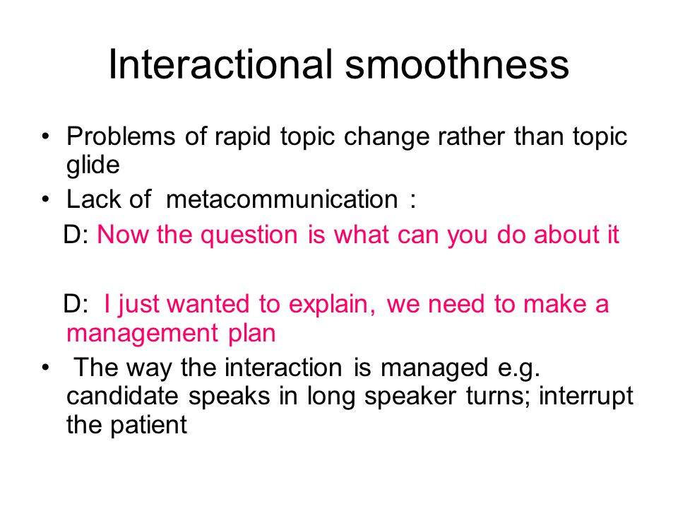 Interactional smoothness Problems of rapid topic change rather than topic glide Lack of metacommunication : D: Now the question is what can you do about it D: I just wanted to explain, we need to make a management plan The way the interaction is managed e.g.