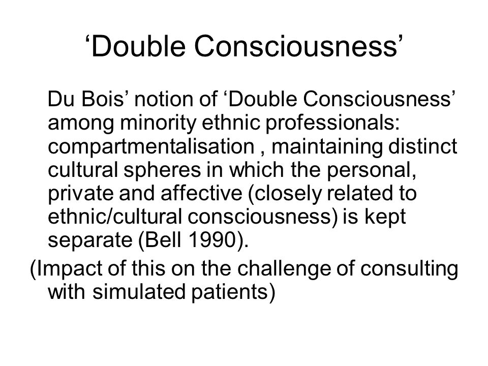 Double Consciousness Du Bois notion of Double Consciousness among minority ethnic professionals: compartmentalisation, maintaining distinct cultural spheres in which the personal, private and affective (closely related to ethnic/cultural consciousness) is kept separate (Bell 1990).