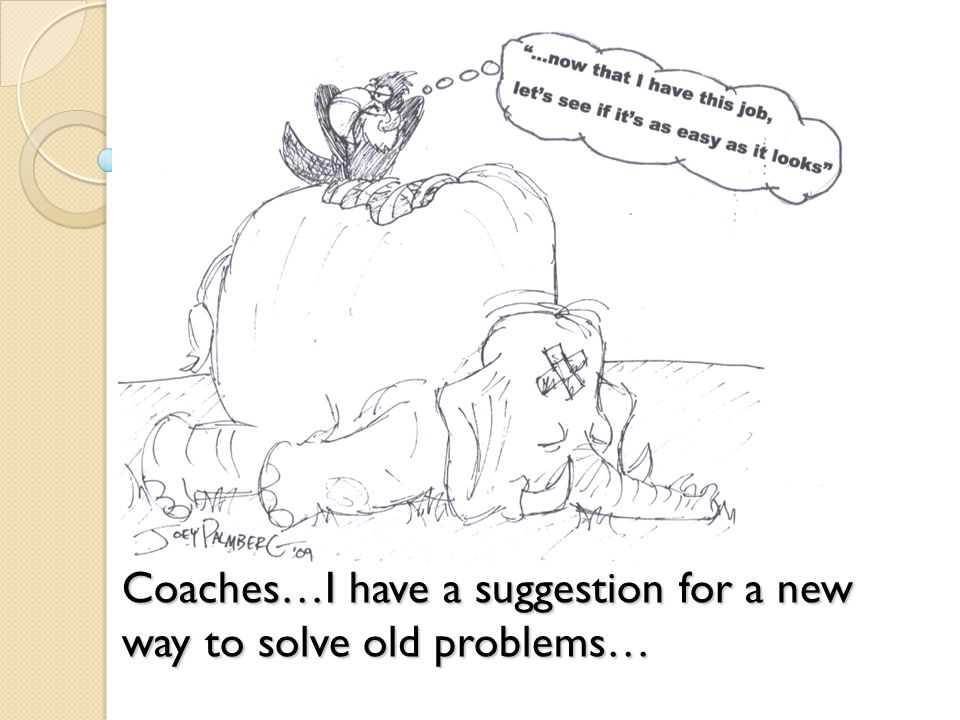 Coaches…I have a suggestion for a new way to solve old problems…