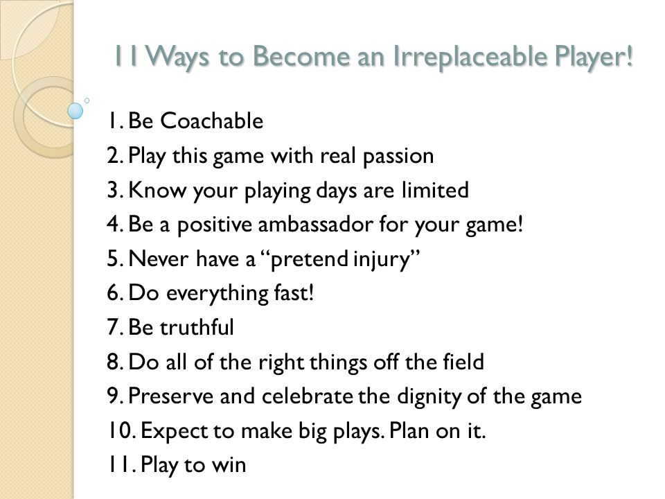 11 Ways to Become an Irreplaceable Player. 1. Be Coachable 2.