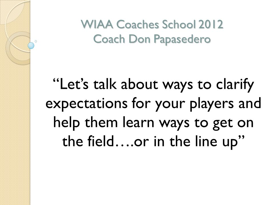 WFSCA 2012 Mid-Winter Clinic WIAA Coaches School 2012 Coach Don Papasedero Lets talk about ways to clarify expectations for your players and help them learn ways to get on the field….or in the line up