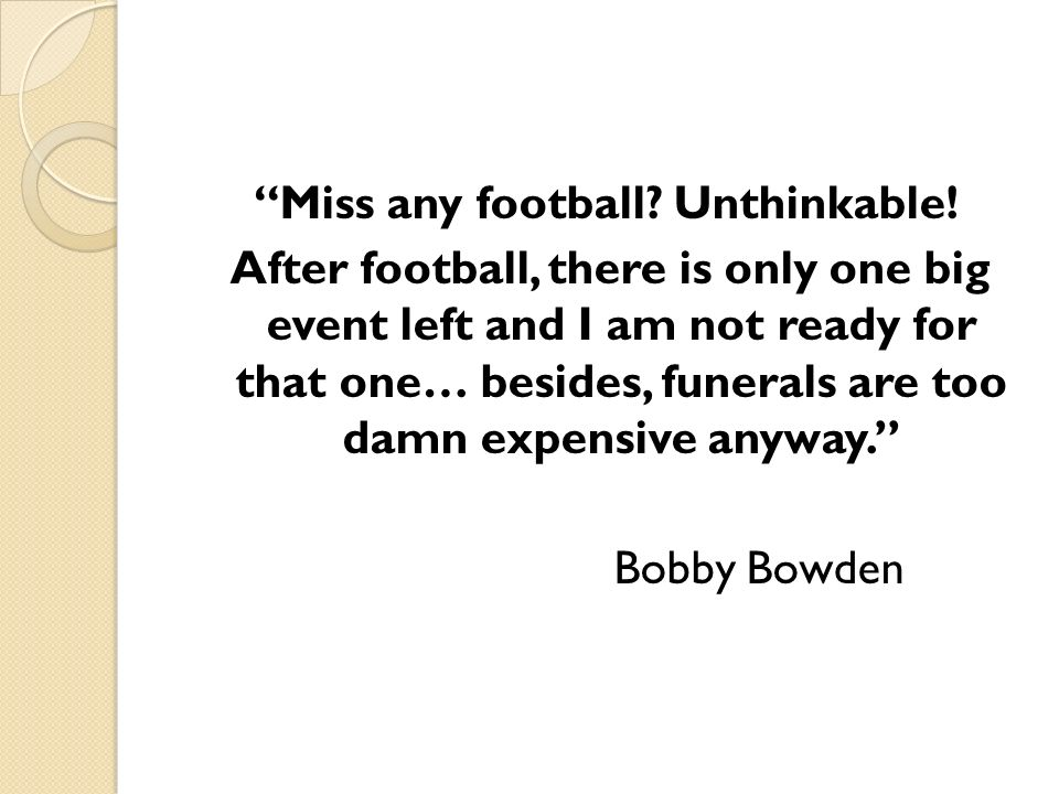 Miss any football. Unthinkable.