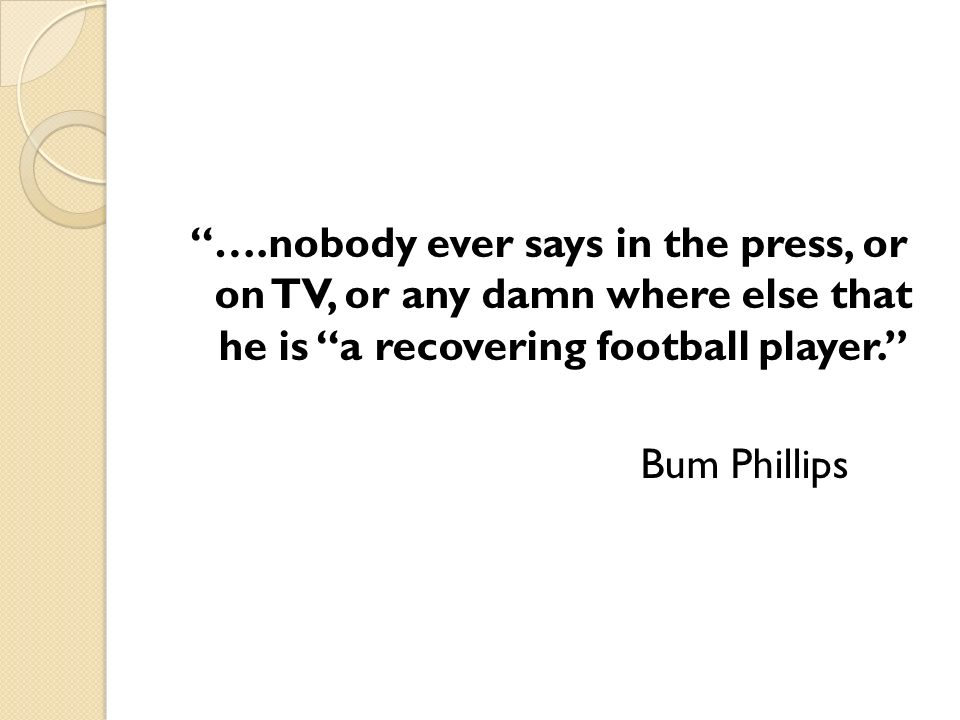 ….nobody ever says in the press, or on TV, or any damn where else that he is a recovering football player.