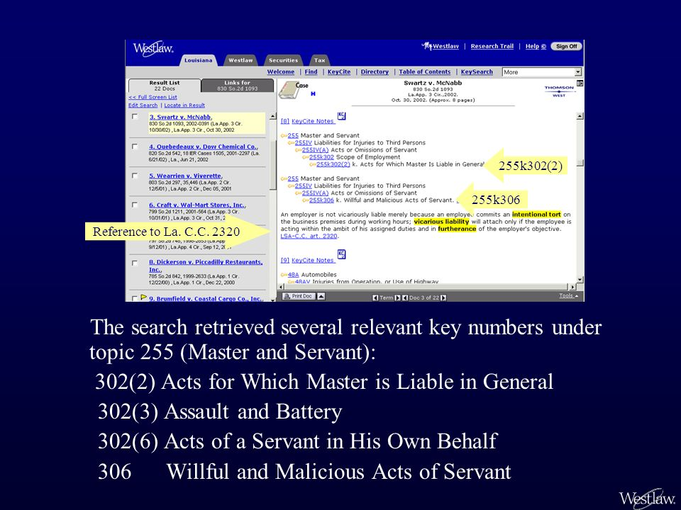 The search retrieved several relevant key numbers under topic 255 (Master and Servant): 302(2) Acts for Which Master is Liable in General 302(3) Assault and Battery 302(6) Acts of a Servant in His Own Behalf 306 Willful and Malicious Acts of Servant Reference to La.