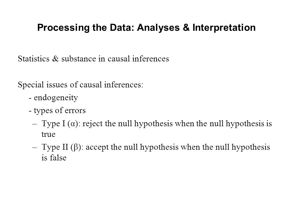 Processing the Data: Analyses & Interpretation Statistics & substance in causal inferences Special issues of causal inferences: - endogeneity - types of errors –Type I (α): reject the null hypothesis when the null hypothesis is true –Type II (β): accept the null hypothesis when the null hypothesis is false