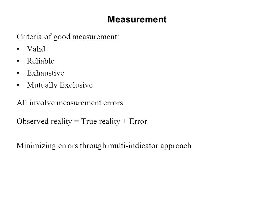 Measurement Criteria of good measurement: Valid Reliable Exhaustive Mutually Exclusive All involve measurement errors Observed reality = True reality + Error Minimizing errors through multi-indicator approach
