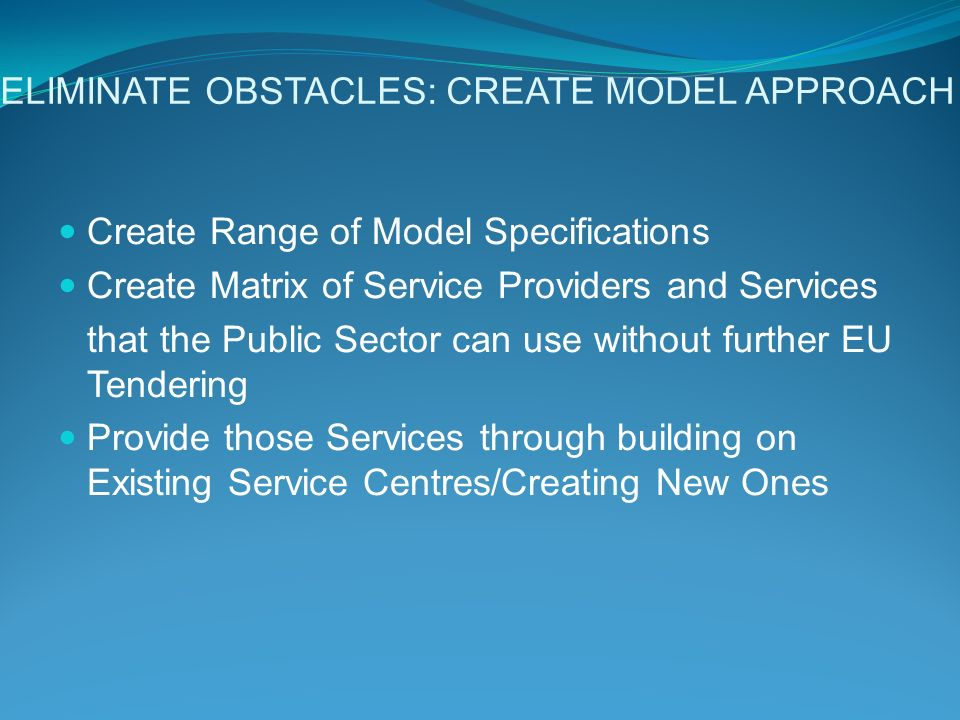 ELIMINATE OBSTACLES: CREATE MODEL APPROACH Create Range of Model Specifications Create Matrix of Service Providers and Services that the Public Sector can use without further EU Tendering Provide those Services through building on Existing Service Centres/Creating New Ones