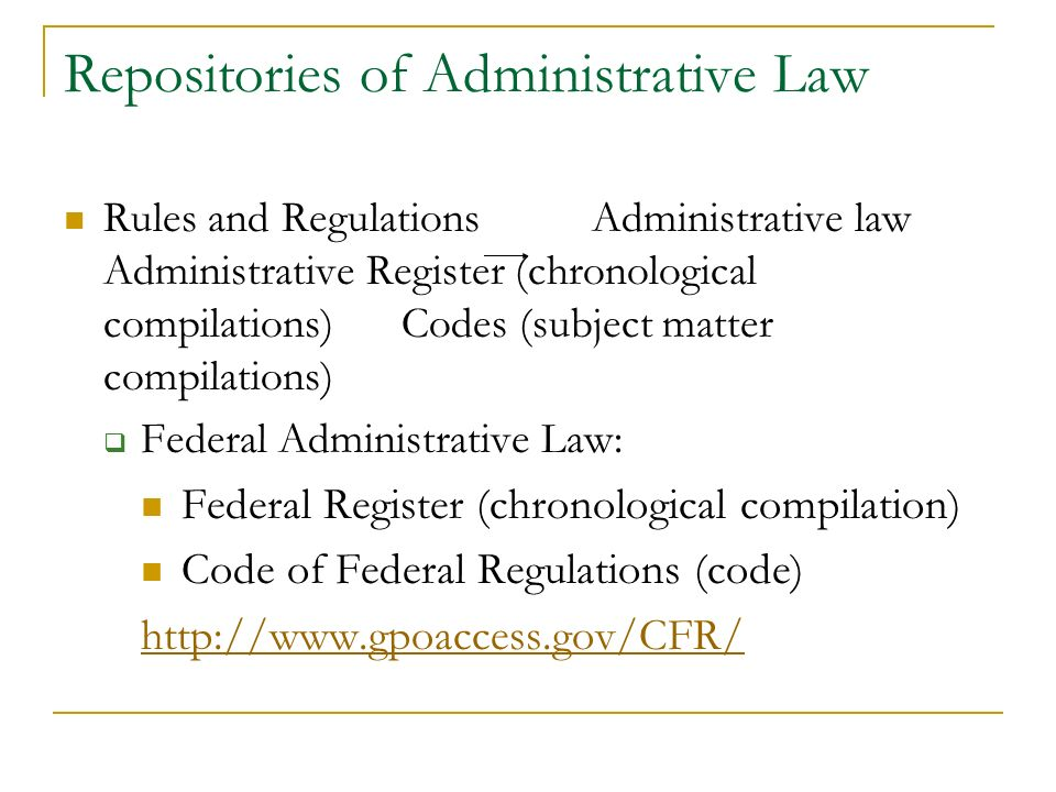 Repositories of Administrative Law Rules and Regulations Administrative law Administrative Register (chronological compilations) Codes (subject matter compilations) Federal Administrative Law: Federal Register (chronological compilation) Code of Federal Regulations (code) http://www.gpoaccess.gov/CFR/