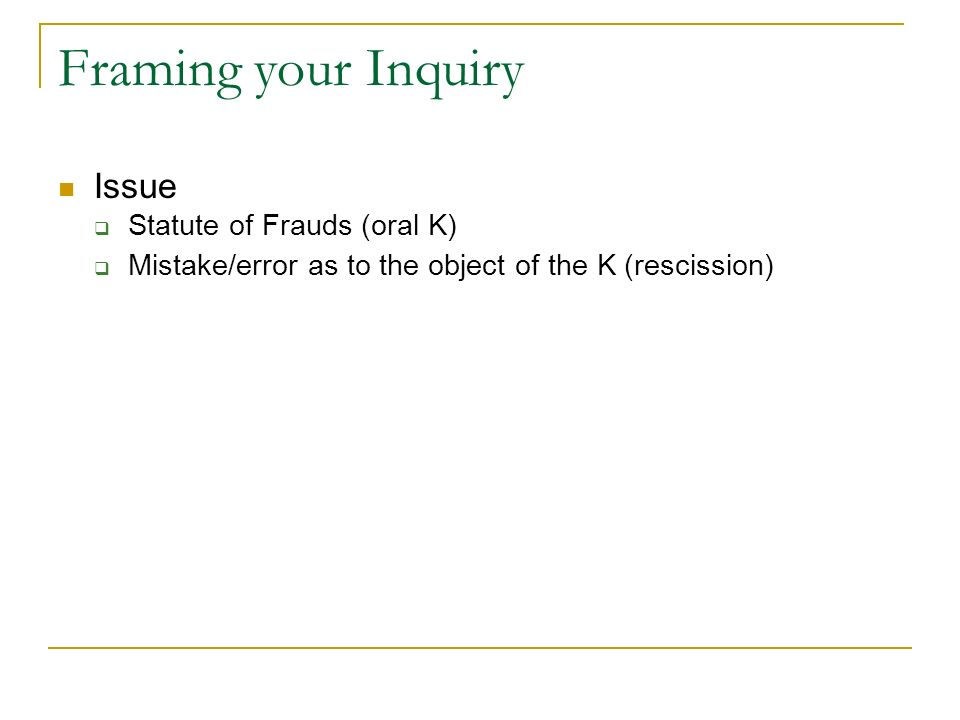 Framing your Inquiry Issue Statute of Frauds (oral K) Mistake/error as to the object of the K (rescission)