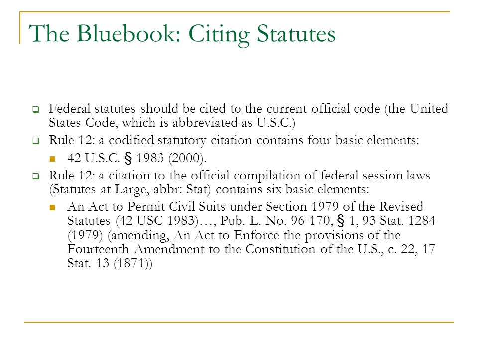 The Bluebook: Citing Statutes Federal statutes should be cited to the current official code (the United States Code, which is abbreviated as U.S.C.) Rule 12: a codified statutory citation contains four basic elements: 42 U.S.C.