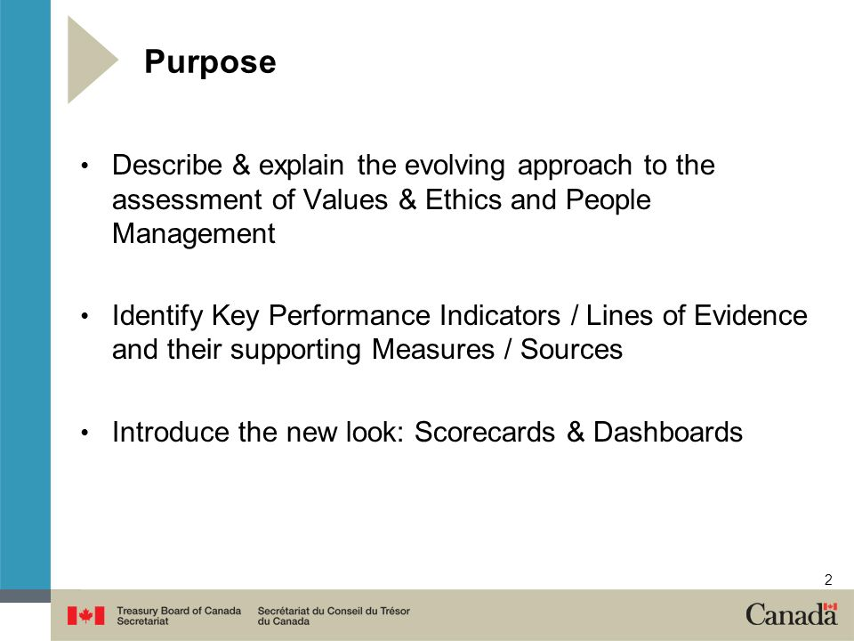 2 Purpose Describe & explain the evolving approach to the assessment of Values & Ethics and People Management Identify Key Performance Indicators / Lines of Evidence and their supporting Measures / Sources Introduce the new look: Scorecards & Dashboards