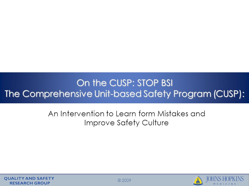 © 2009 On the CUSP: STOP BSI The Comprehensive Unit-based Safety Program (CUSP): An Intervention to Learn form Mistakes and Improve Safety Culture