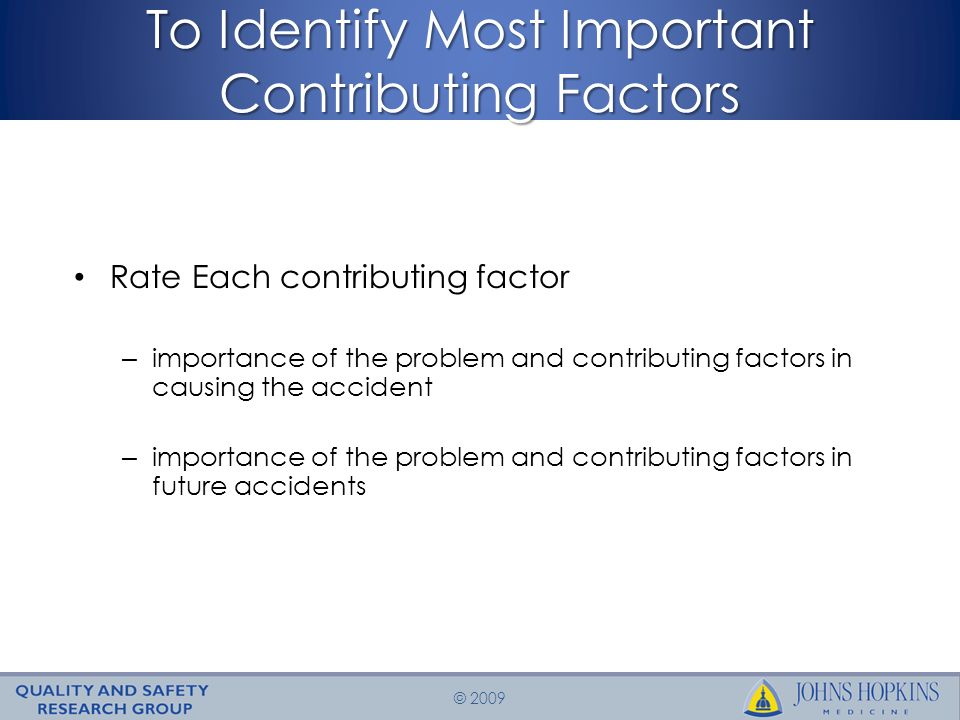 © 2009 To Identify Most Important Contributing Factors Rate Each contributing factor – importance of the problem and contributing factors in causing the accident – importance of the problem and contributing factors in future accidents