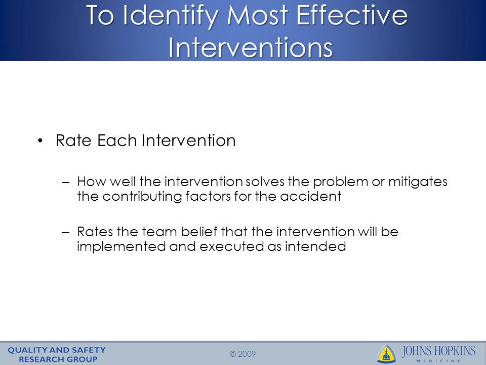 © 2009 To Identify Most Effective Interventions Rate Each Intervention – How well the intervention solves the problem or mitigates the contributing factors for the accident – Rates the team belief that the intervention will be implemented and executed as intended