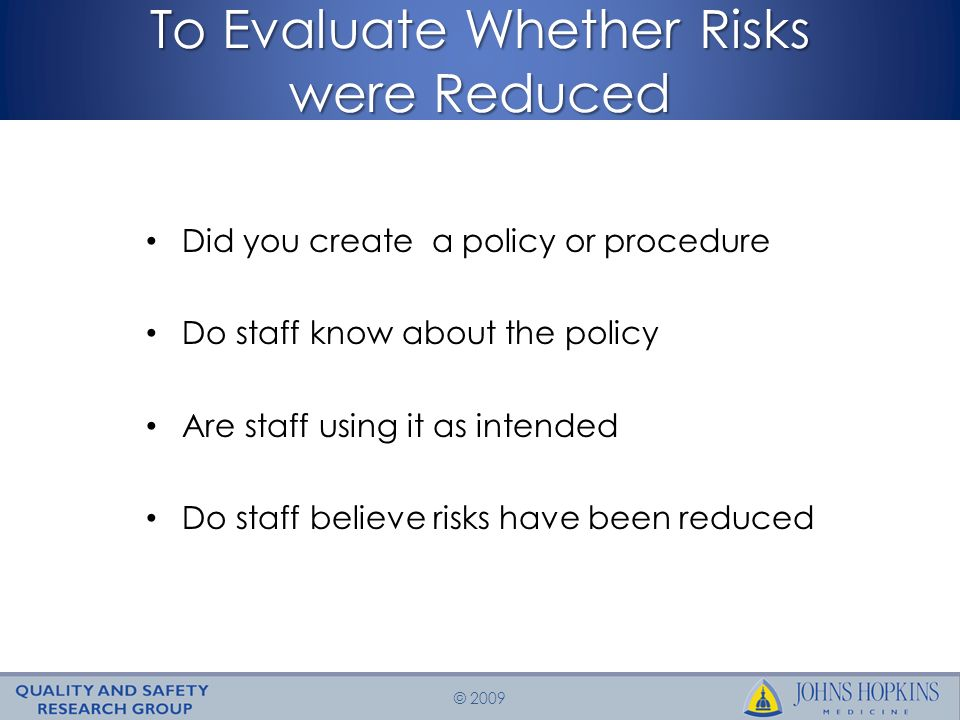 © 2009 To Evaluate Whether Risks were Reduced Did you create a policy or procedure Do staff know about the policy Are staff using it as intended Do staff believe risks have been reduced