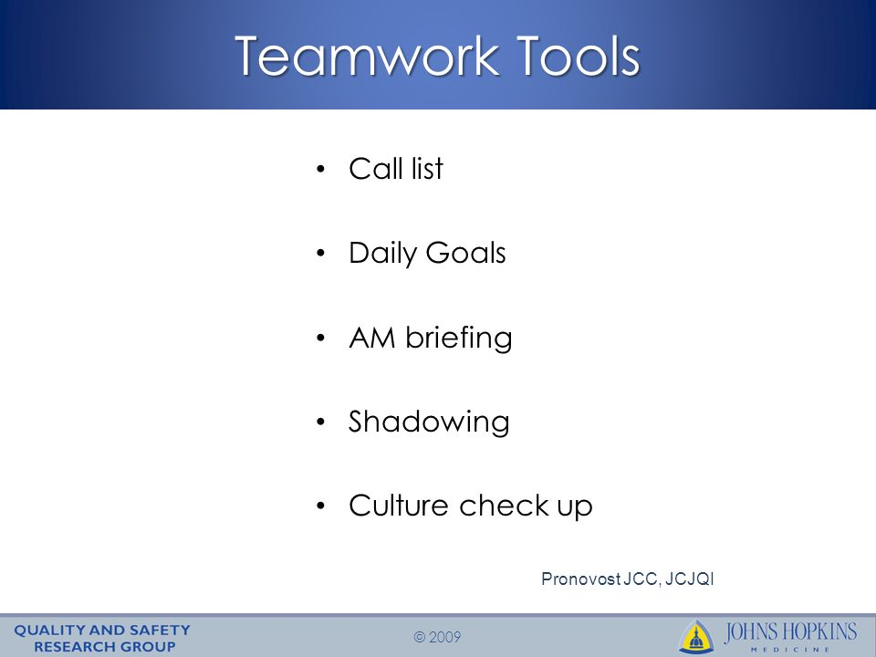 © 2009 Teamwork Tools Call list Daily Goals AM briefing Shadowing Culture check up Pronovost JCC, JCJQI