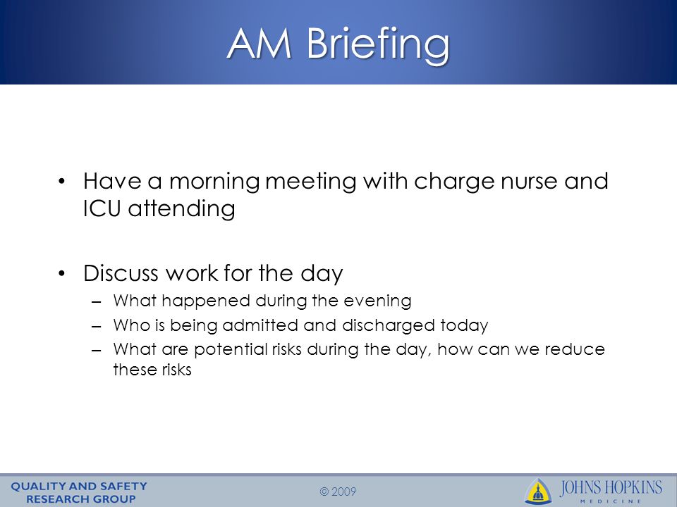 © 2009 AM Briefing Have a morning meeting with charge nurse and ICU attending Discuss work for the day – What happened during the evening – Who is being admitted and discharged today – What are potential risks during the day, how can we reduce these risks