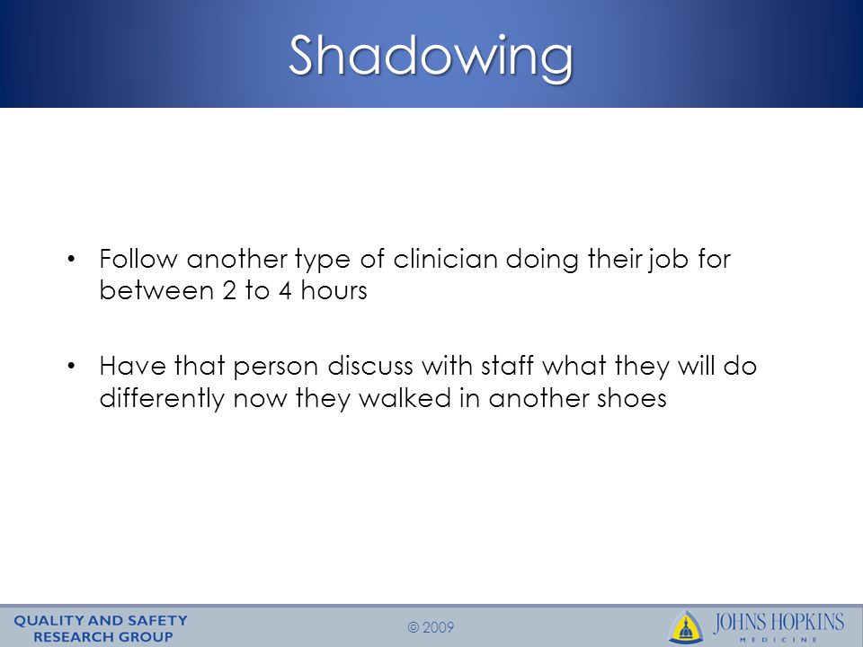 © 2009Shadowing Follow another type of clinician doing their job for between 2 to 4 hours Have that person discuss with staff what they will do differently now they walked in another shoes