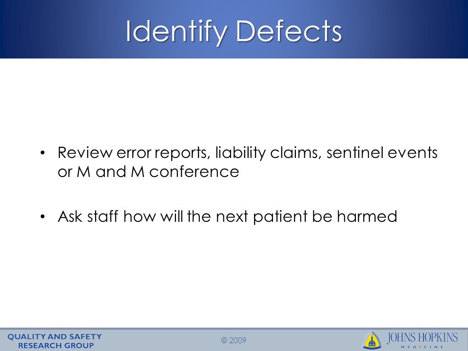 © 2009 Identify Defects Review error reports, liability claims, sentinel events or M and M conference Ask staff how will the next patient be harmed