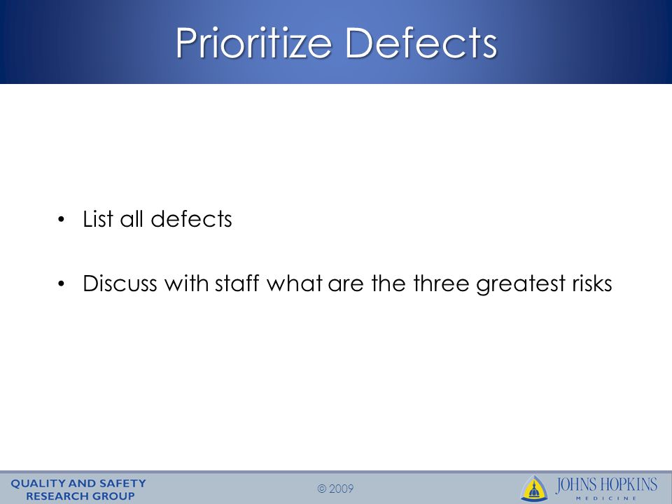 © 2009 Prioritize Defects List all defects Discuss with staff what are the three greatest risks