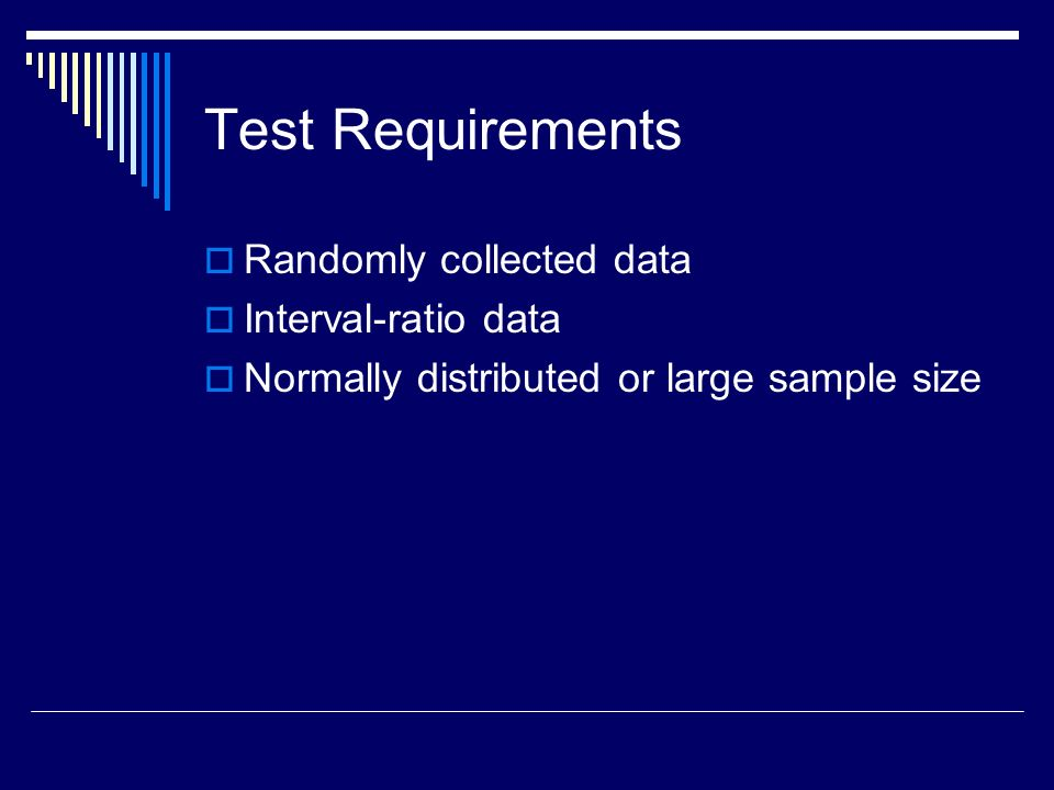 Test Requirements Randomly collected data Interval-ratio data Normally distributed or large sample size