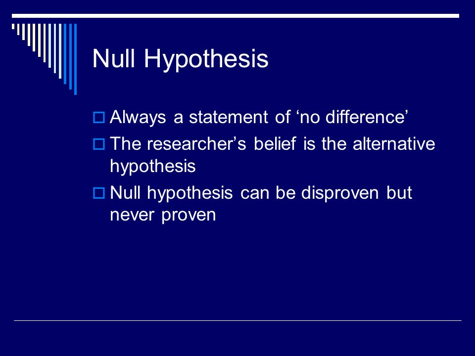 Null Hypothesis Always a statement of no difference The researchers belief is the alternative hypothesis Null hypothesis can be disproven but never proven